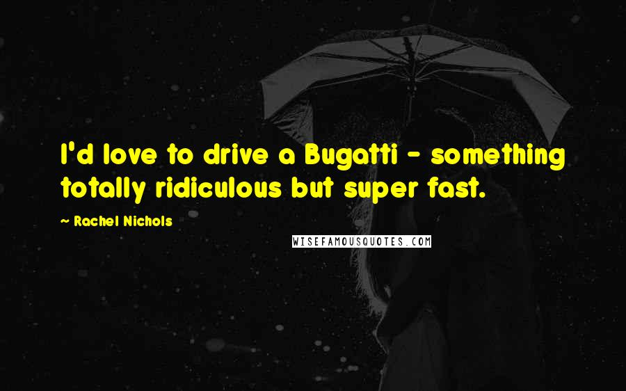 Rachel Nichols quotes: I'd love to drive a Bugatti - something totally ridiculous but super fast.