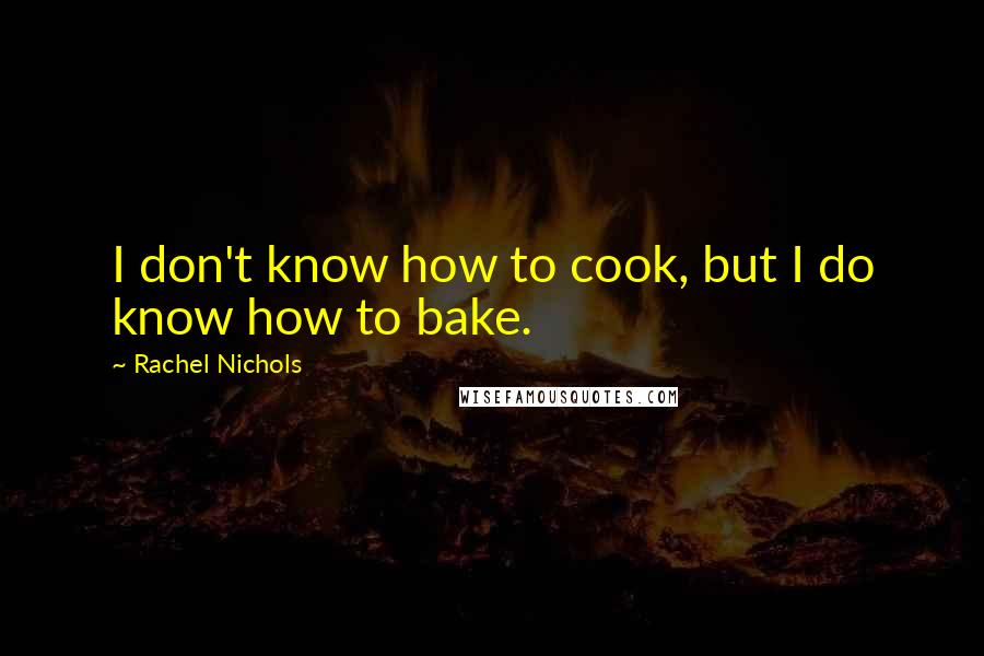 Rachel Nichols quotes: I don't know how to cook, but I do know how to bake.