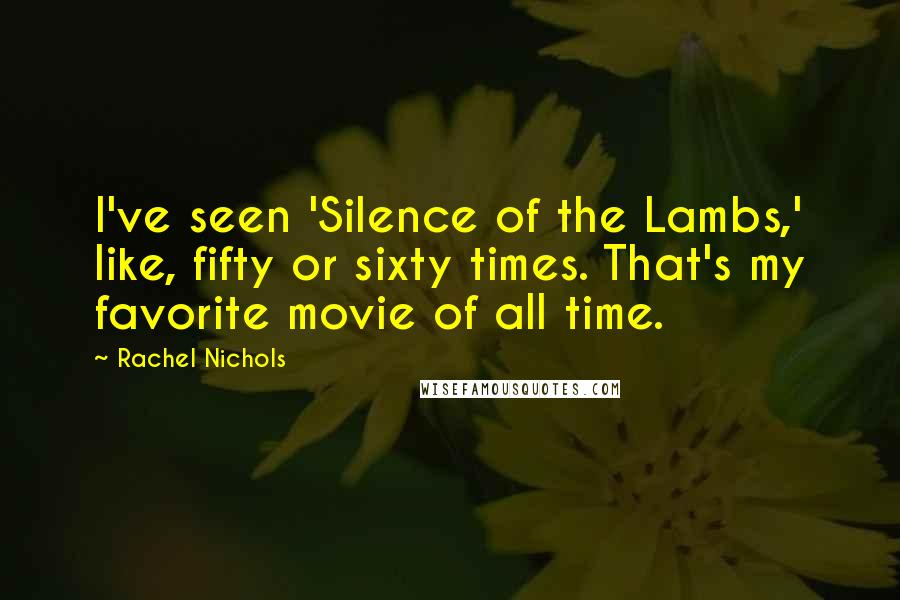 Rachel Nichols quotes: I've seen 'Silence of the Lambs,' like, fifty or sixty times. That's my favorite movie of all time.