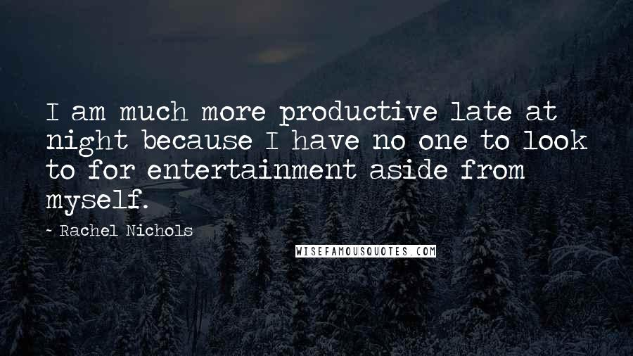 Rachel Nichols quotes: I am much more productive late at night because I have no one to look to for entertainment aside from myself.