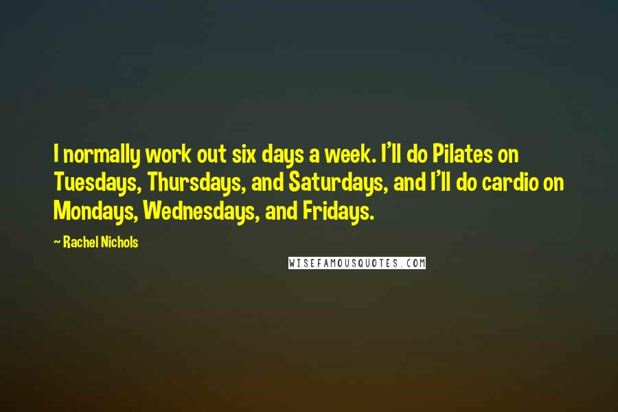 Rachel Nichols quotes: I normally work out six days a week. I'll do Pilates on Tuesdays, Thursdays, and Saturdays, and I'll do cardio on Mondays, Wednesdays, and Fridays.