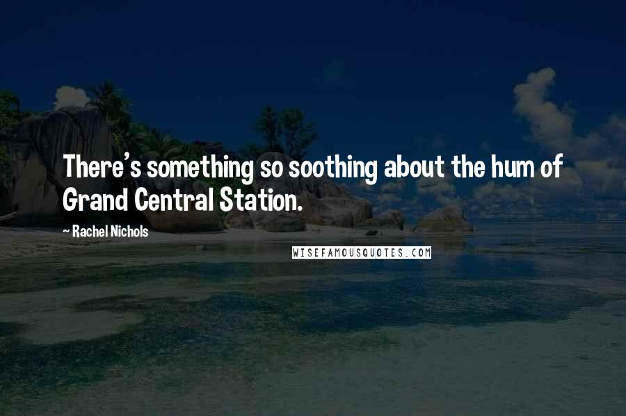 Rachel Nichols quotes: There's something so soothing about the hum of Grand Central Station.