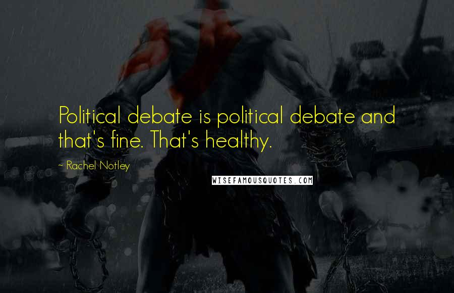 Rachel Notley quotes: Political debate is political debate and that's fine. That's healthy.