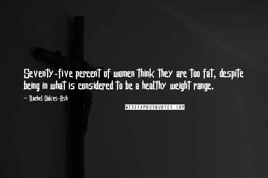 Rachel Oakes-Ash quotes: Seventy-five percent of women think they are too fat, despite being in what is considered to be a healthy weight range.