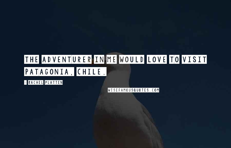 Rachel Platten quotes: The adventurer in me would love to visit Patagonia, Chile.