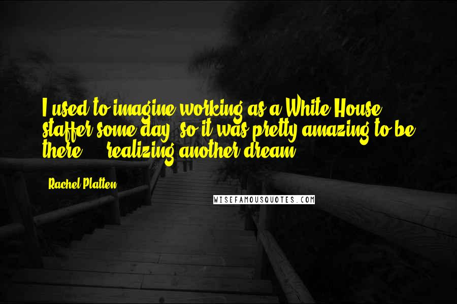 Rachel Platten quotes: I used to imagine working as a White House staffer some day, so it was pretty amazing to be there ... realizing another dream.