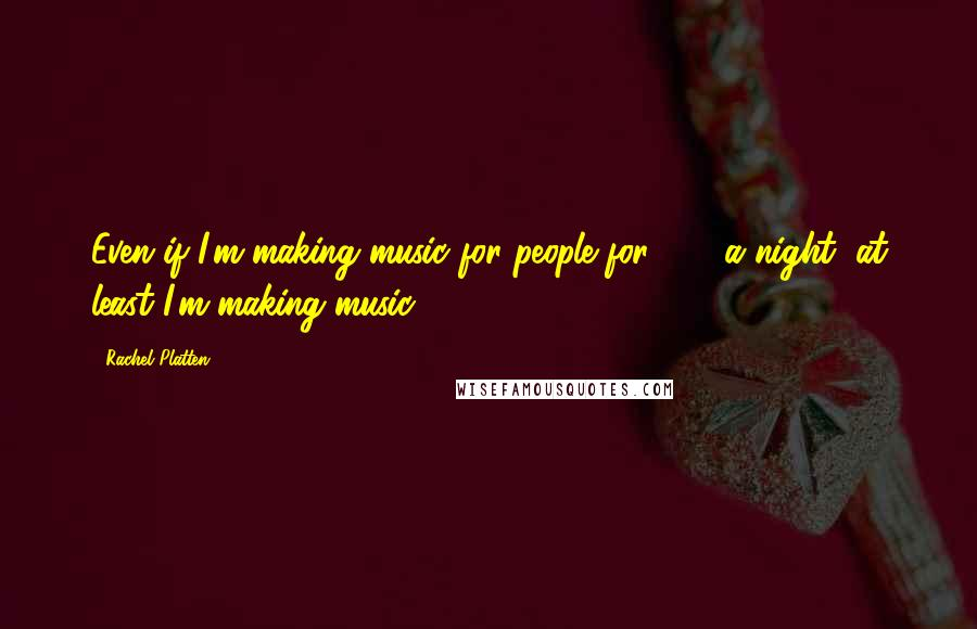 Rachel Platten quotes: Even if I'm making music for people for $20 a night, at least I'm making music.