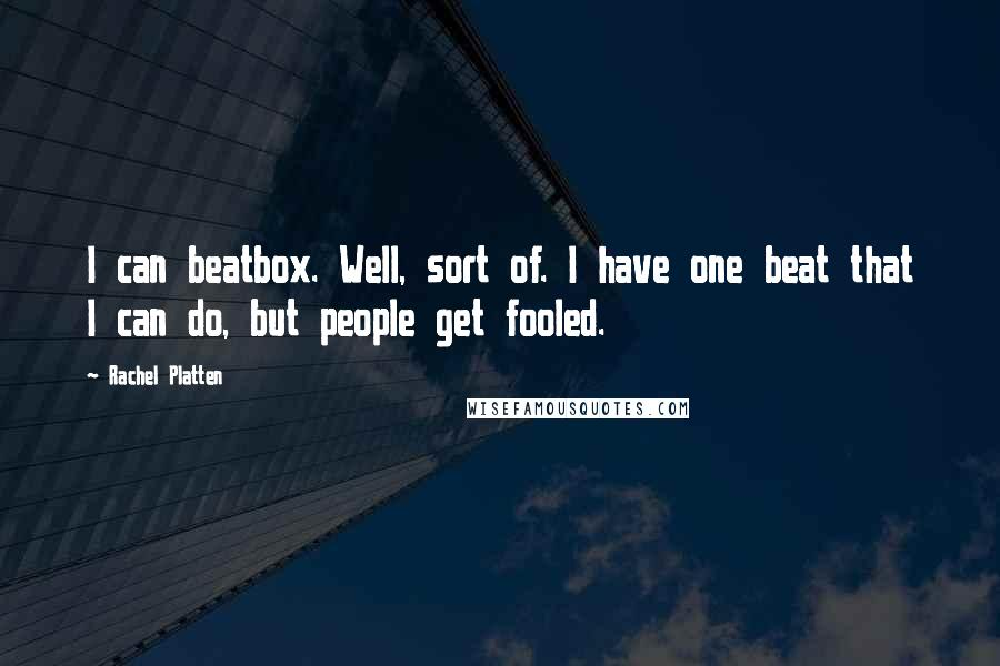 Rachel Platten quotes: I can beatbox. Well, sort of. I have one beat that I can do, but people get fooled.