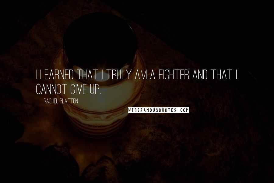 Rachel Platten quotes: I learned that I truly am a fighter and that I cannot give up.