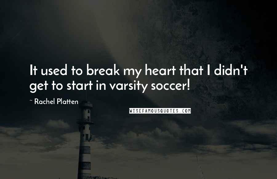 Rachel Platten quotes: It used to break my heart that I didn't get to start in varsity soccer!