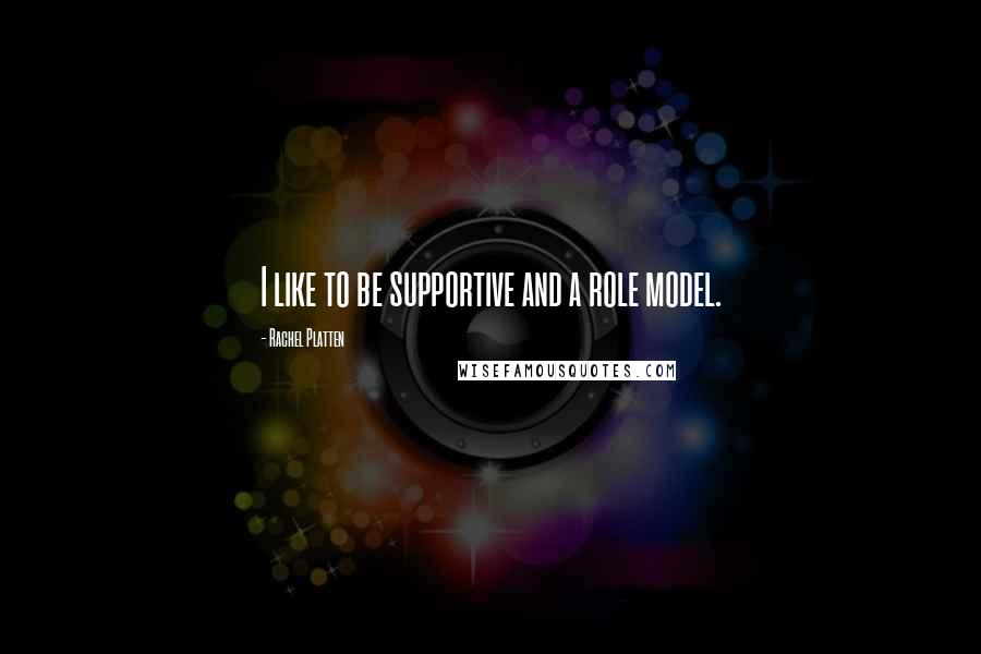 Rachel Platten quotes: I like to be supportive and a role model.