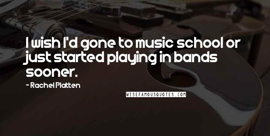 Rachel Platten quotes: I wish I'd gone to music school or just started playing in bands sooner.