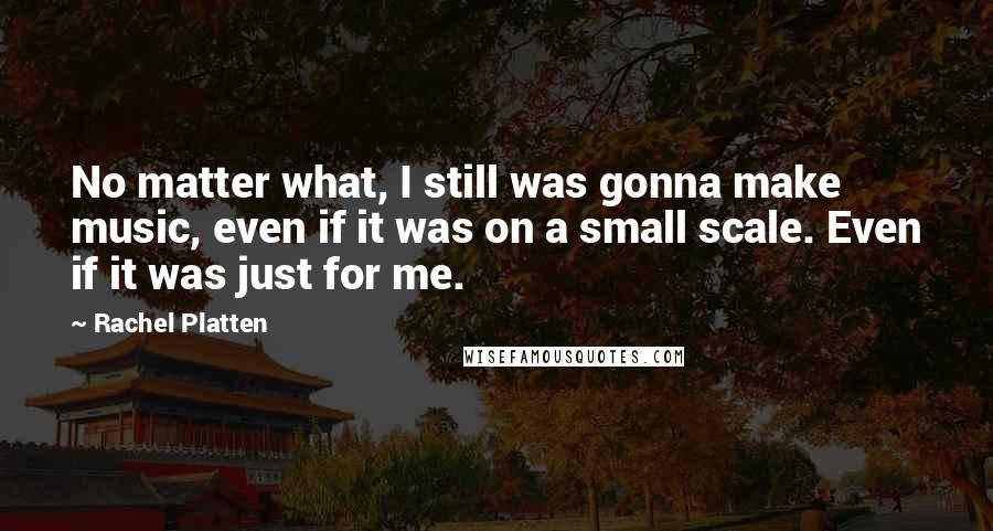 Rachel Platten quotes: No matter what, I still was gonna make music, even if it was on a small scale. Even if it was just for me.