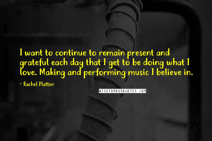 Rachel Platten quotes: I want to continue to remain present and grateful each day that I get to be doing what I love. Making and performing music I believe in.