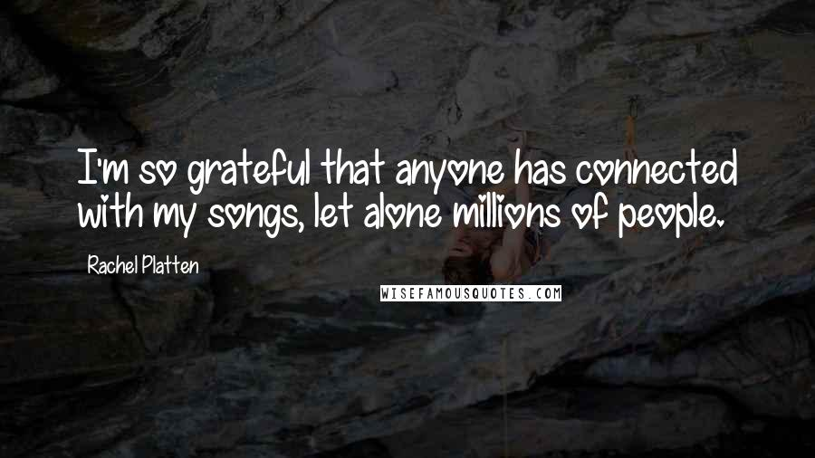 Rachel Platten quotes: I'm so grateful that anyone has connected with my songs, let alone millions of people.