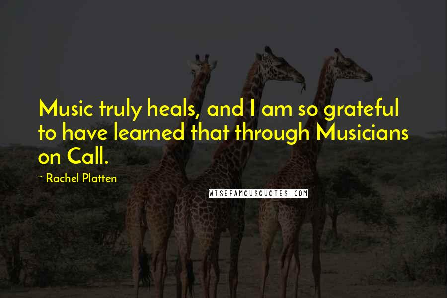 Rachel Platten quotes: Music truly heals, and I am so grateful to have learned that through Musicians on Call.
