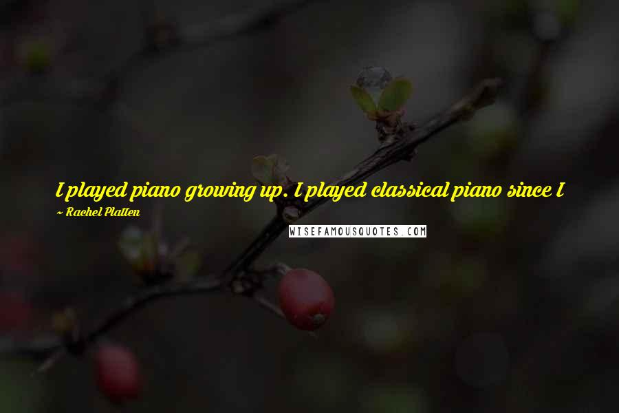 Rachel Platten quotes: I played piano growing up. I played classical piano since I was 5, and I sang in choirs, and I sang in plays and musicals.