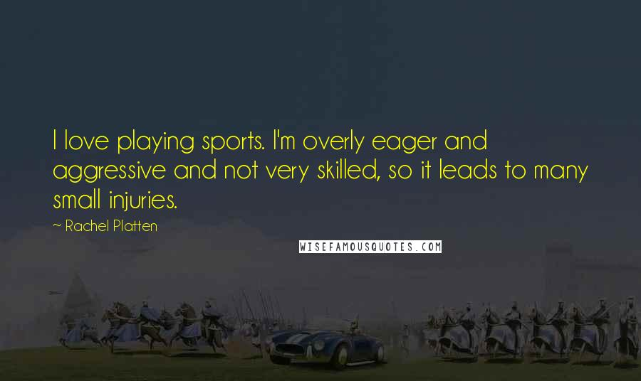 Rachel Platten quotes: I love playing sports. I'm overly eager and aggressive and not very skilled, so it leads to many small injuries.