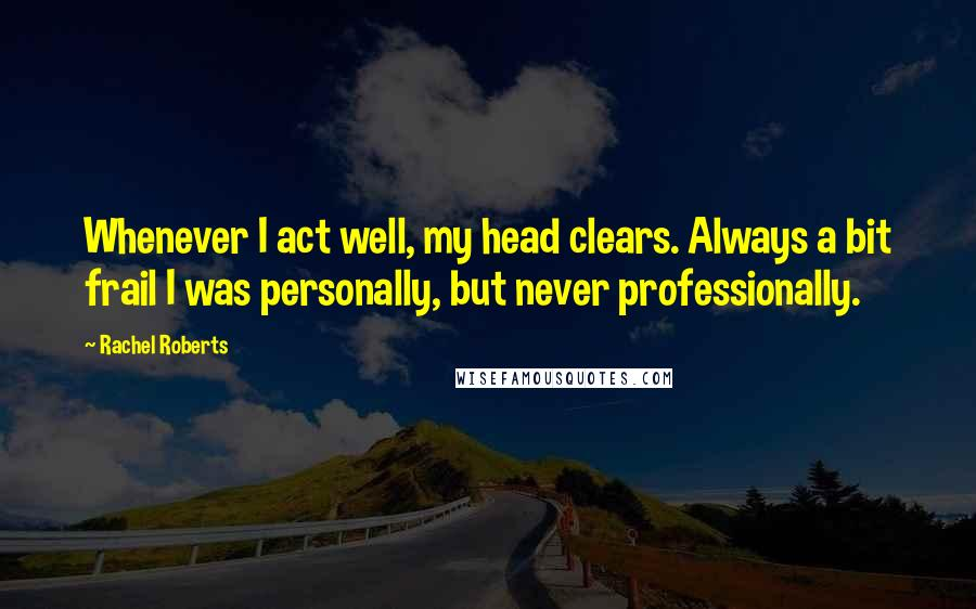 Rachel Roberts quotes: Whenever I act well, my head clears. Always a bit frail I was personally, but never professionally.