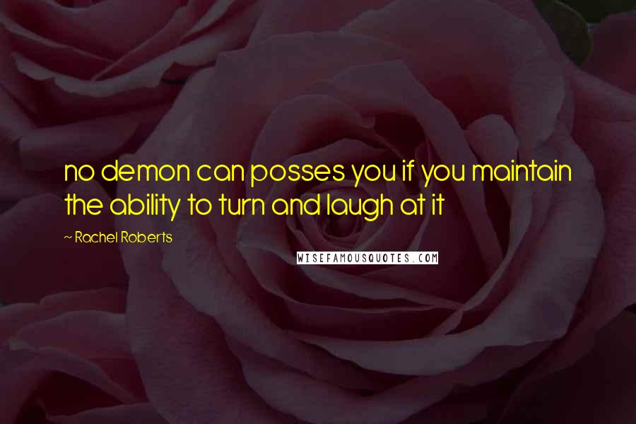 Rachel Roberts quotes: no demon can posses you if you maintain the ability to turn and laugh at it