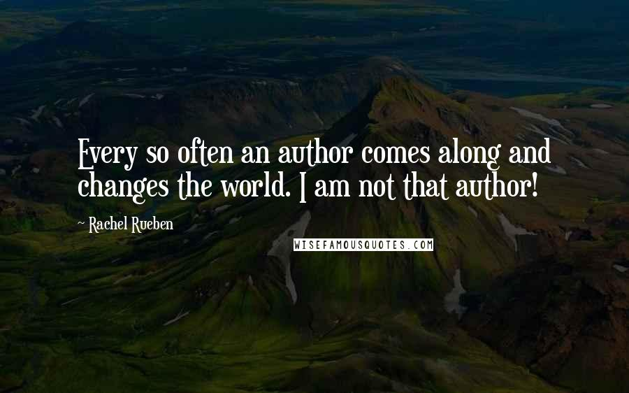 Rachel Rueben quotes: Every so often an author comes along and changes the world. I am not that author!