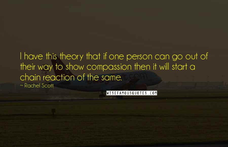 Rachel Scott quotes: I have this theory that if one person can go out of their way to show compassion then it will start a chain reaction of the same.