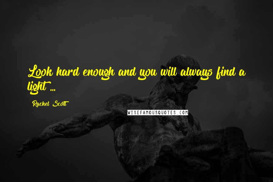Rachel Scott quotes: Look hard enough and you will always find a light ...