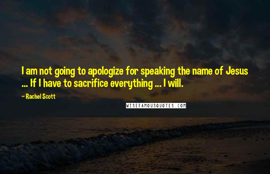 Rachel Scott quotes: I am not going to apologize for speaking the name of Jesus ... If I have to sacrifice everything ... I will.