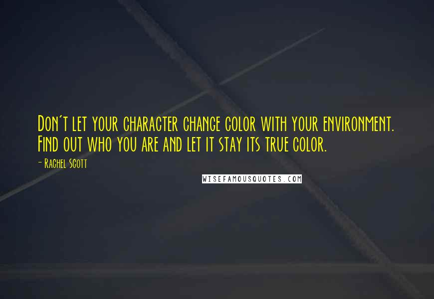 Rachel Scott quotes: Don't let your character change color with your environment. Find out who you are and let it stay its true color.