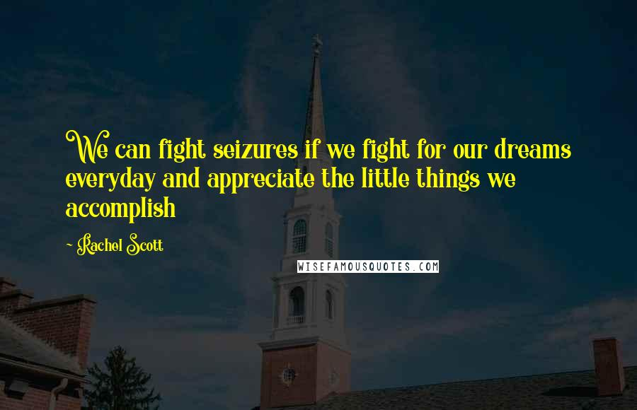 Rachel Scott quotes: We can fight seizures if we fight for our dreams everyday and appreciate the little things we accomplish