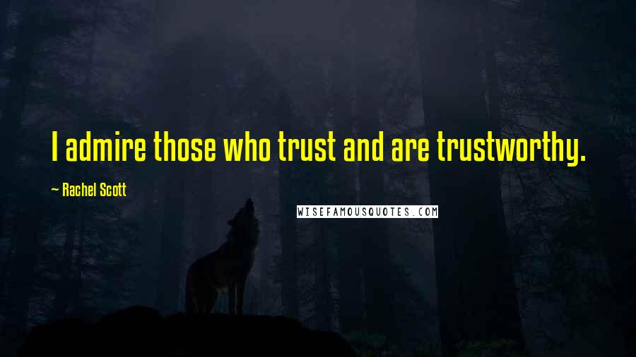 Rachel Scott quotes: I admire those who trust and are trustworthy.