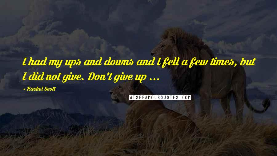 Rachel Scott quotes: I had my ups and downs and I fell a few times, but I did not give. Don't give up ...