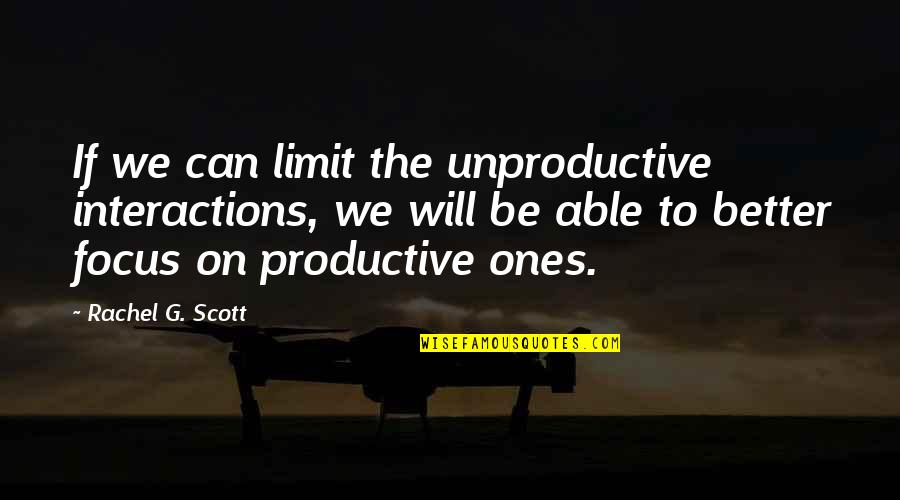 Rachel Scott Quotes By Rachel G. Scott: If we can limit the unproductive interactions, we