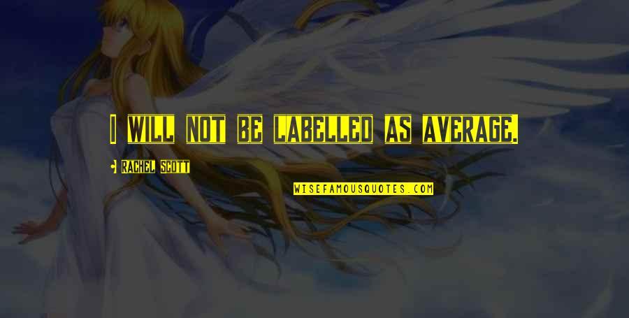 Rachel Scott Quotes By Rachel Scott: I will not be labelled as average.