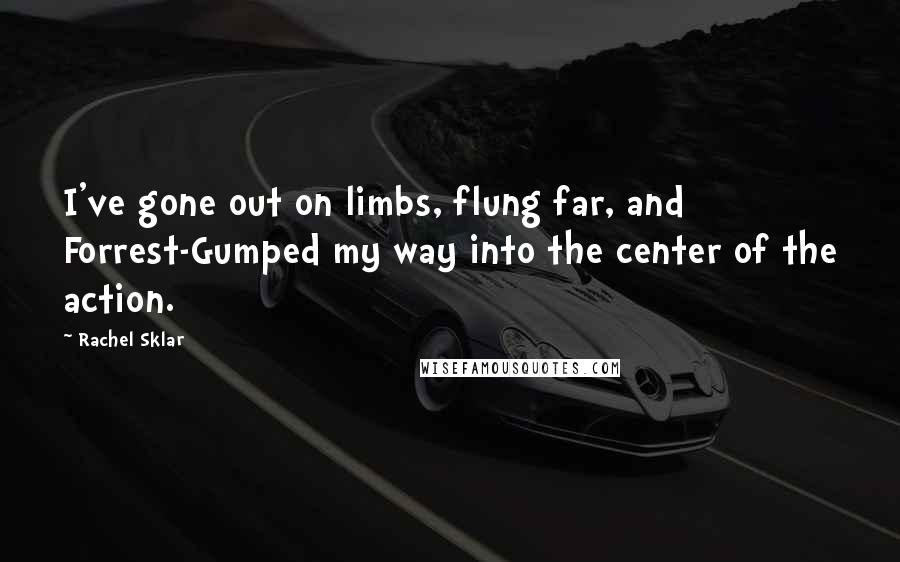 Rachel Sklar quotes: I've gone out on limbs, flung far, and Forrest-Gumped my way into the center of the action.