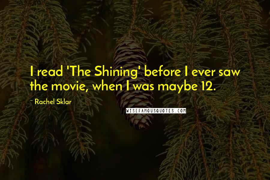 Rachel Sklar quotes: I read 'The Shining' before I ever saw the movie, when I was maybe 12.