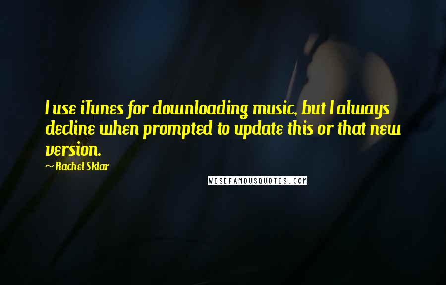 Rachel Sklar quotes: I use iTunes for downloading music, but I always decline when prompted to update this or that new version.