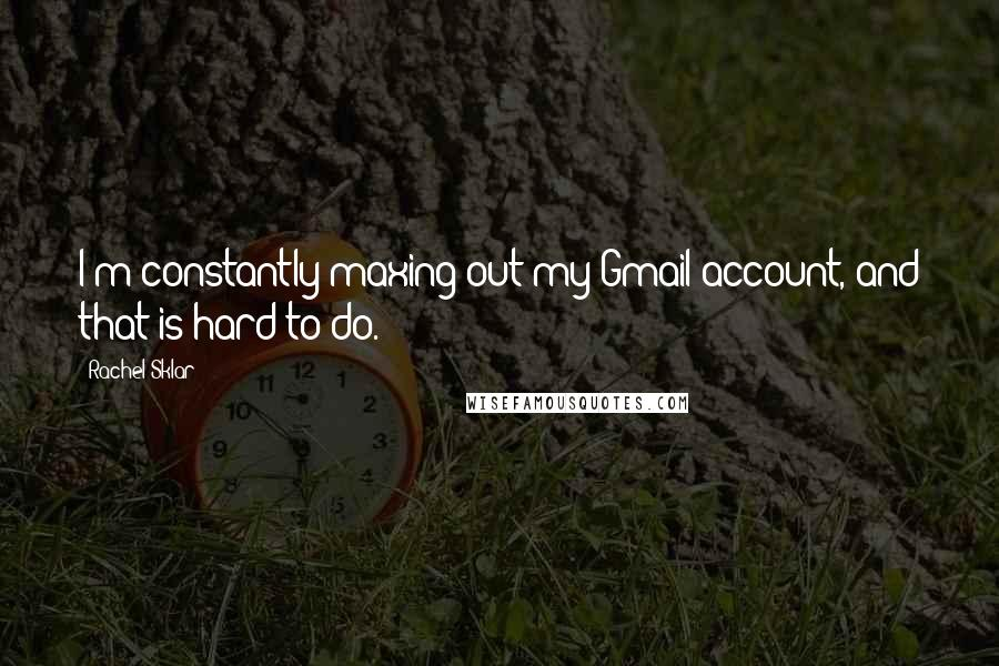 Rachel Sklar quotes: I'm constantly maxing out my Gmail account, and that is hard to do.