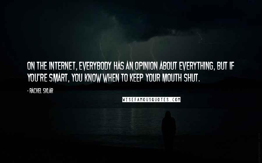 Rachel Sklar quotes: On the Internet, everybody has an opinion about everything, but if you're smart, you know when to keep your mouth shut.