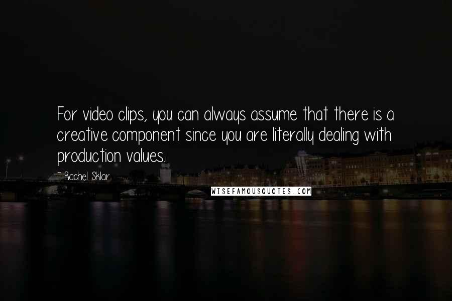 Rachel Sklar quotes: For video clips, you can always assume that there is a creative component since you are literally dealing with production values.