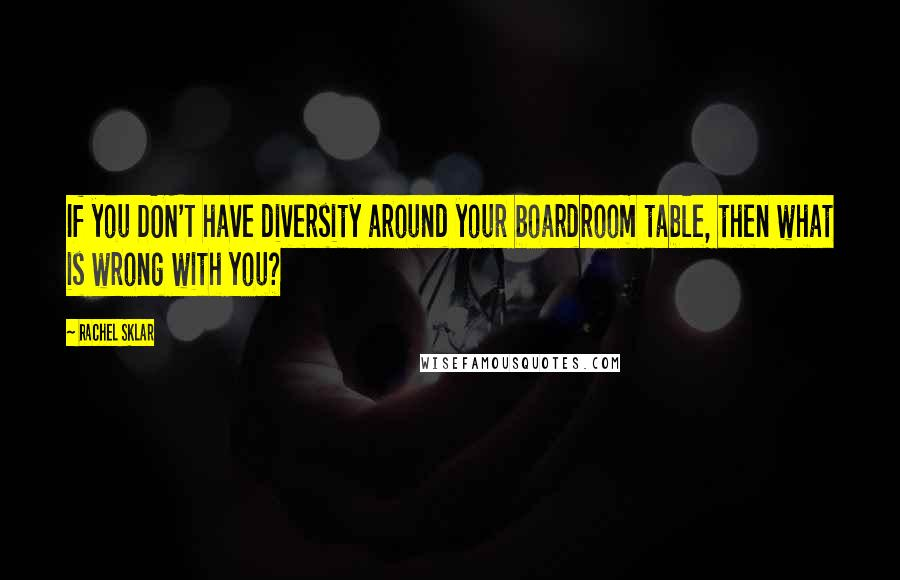 Rachel Sklar quotes: If you DON'T have diversity around your boardroom table, then what is wrong with you?