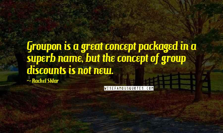 Rachel Sklar quotes: Groupon is a great concept packaged in a superb name, but the concept of group discounts is not new.