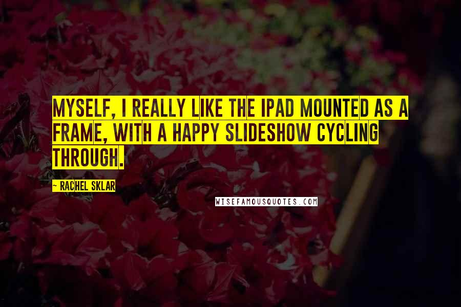 Rachel Sklar quotes: Myself, I really like the iPad mounted as a frame, with a happy slideshow cycling through.