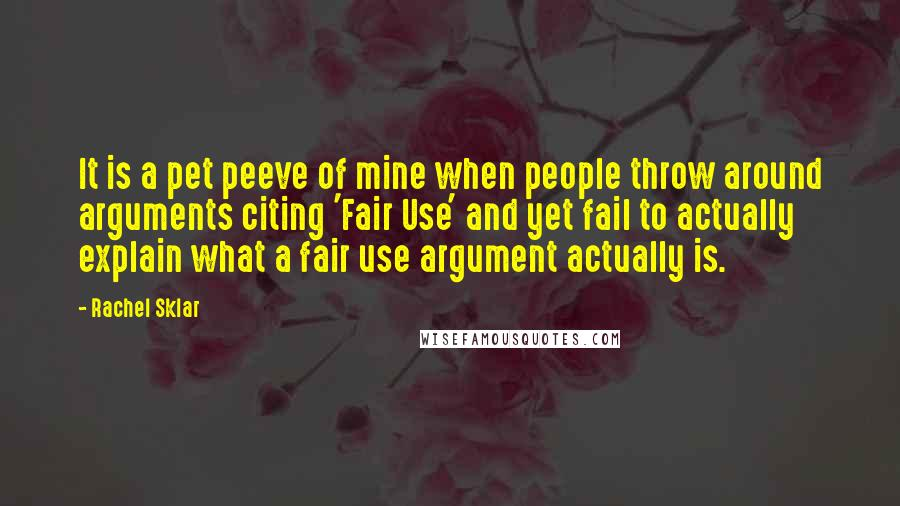 Rachel Sklar quotes: It is a pet peeve of mine when people throw around arguments citing 'Fair Use' and yet fail to actually explain what a fair use argument actually is.