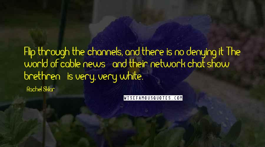 Rachel Sklar quotes: Flip through the channels, and there is no denying it: The world of cable news - and their network chat-show brethren - is very, very white.