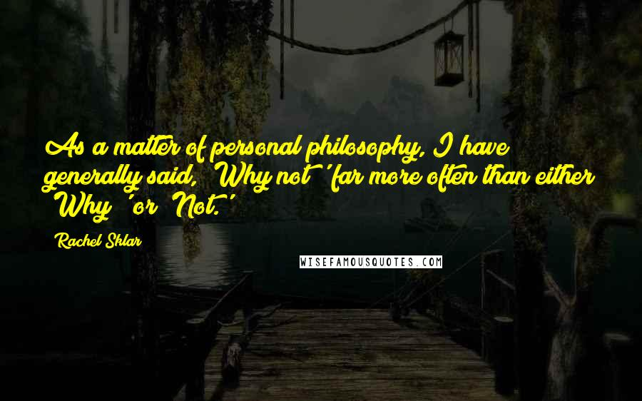 Rachel Sklar quotes: As a matter of personal philosophy, I have generally said, 'Why not?' far more often than either 'Why?' or 'Not.'