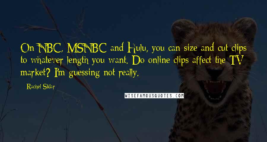 Rachel Sklar quotes: On NBC, MSNBC and Hulu, you can size and cut clips to whatever length you want. Do online clips affect the TV market? I'm guessing not really.