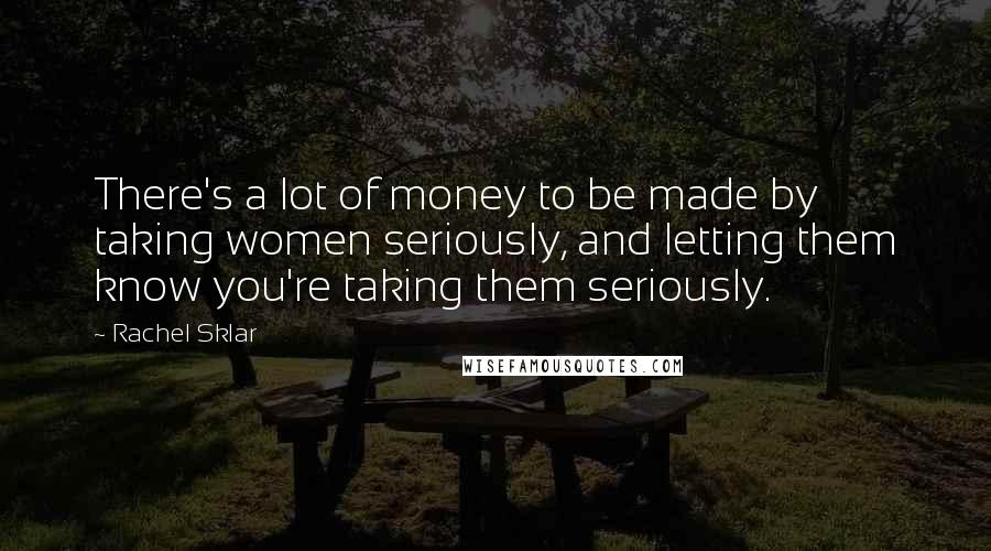 Rachel Sklar quotes: There's a lot of money to be made by taking women seriously, and letting them know you're taking them seriously.