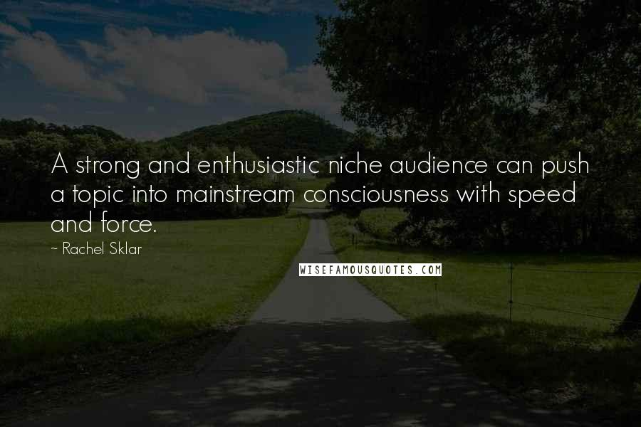 Rachel Sklar quotes: A strong and enthusiastic niche audience can push a topic into mainstream consciousness with speed and force.