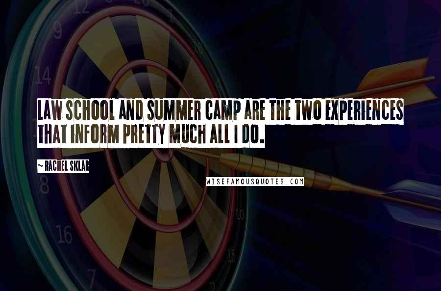 Rachel Sklar quotes: Law school and summer camp are the two experiences that inform pretty much all I do.